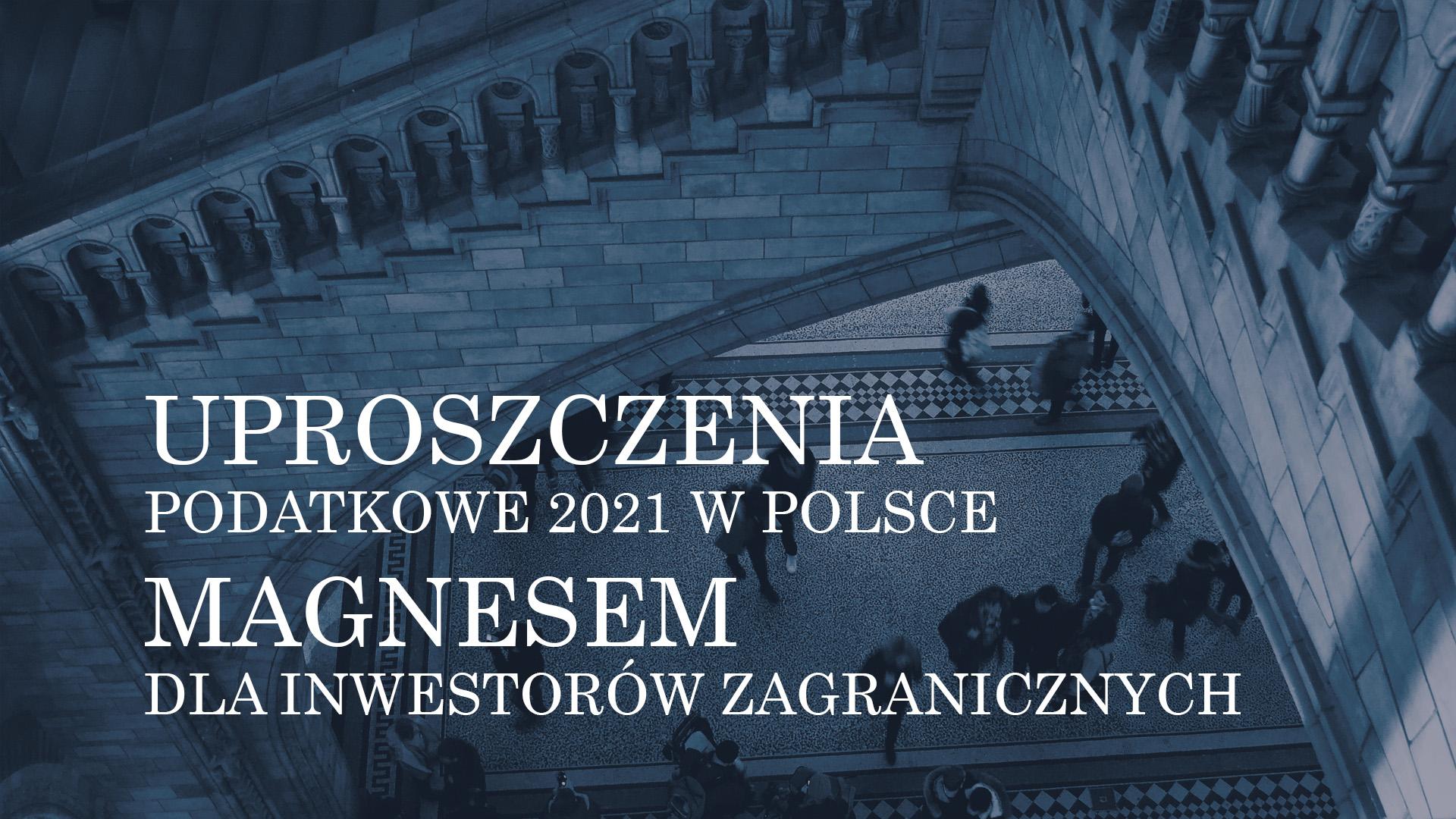 UPROSZCZENIA PODATKOWE 2021 W POLSCE – MAGNESEM DLA INWESTORÓW ZAGRANICZNYCH