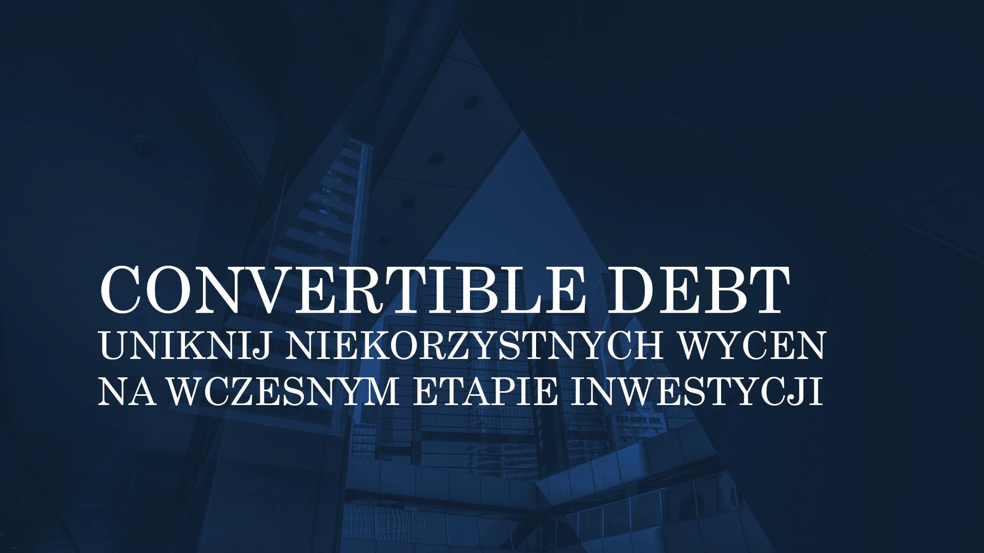 """WYKORZYSTANIE WPOLSCE """"CONVERTIBLE DEBT"""". UNIKNIJ NIEKORZYSTNYCH WYCEN SPÓŁKI NAWCZESNYM ETAPIE INWESTYCJI"""