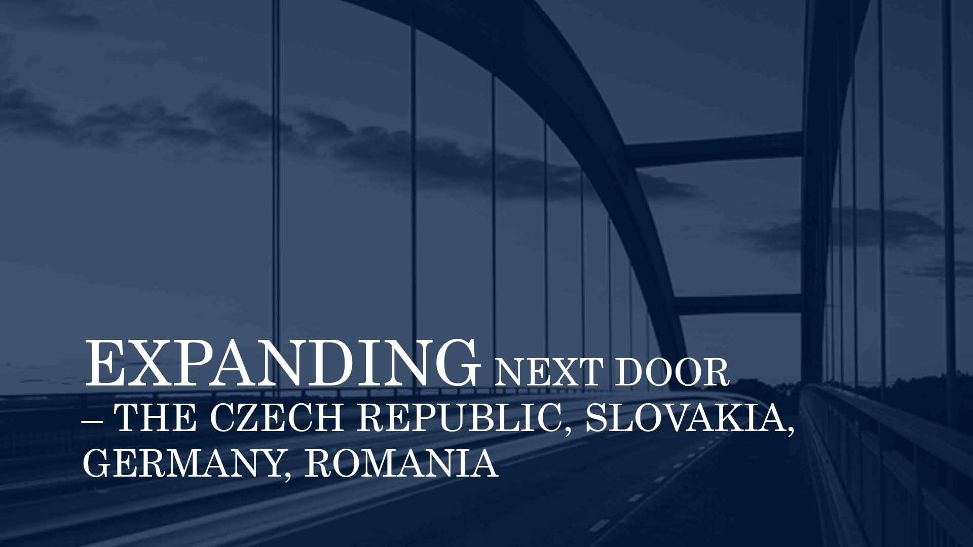 EXPANDING NEXT DOOR – THE CZECH REPUBLIC, SLOVAKIA, GERMANY, ROMANIA