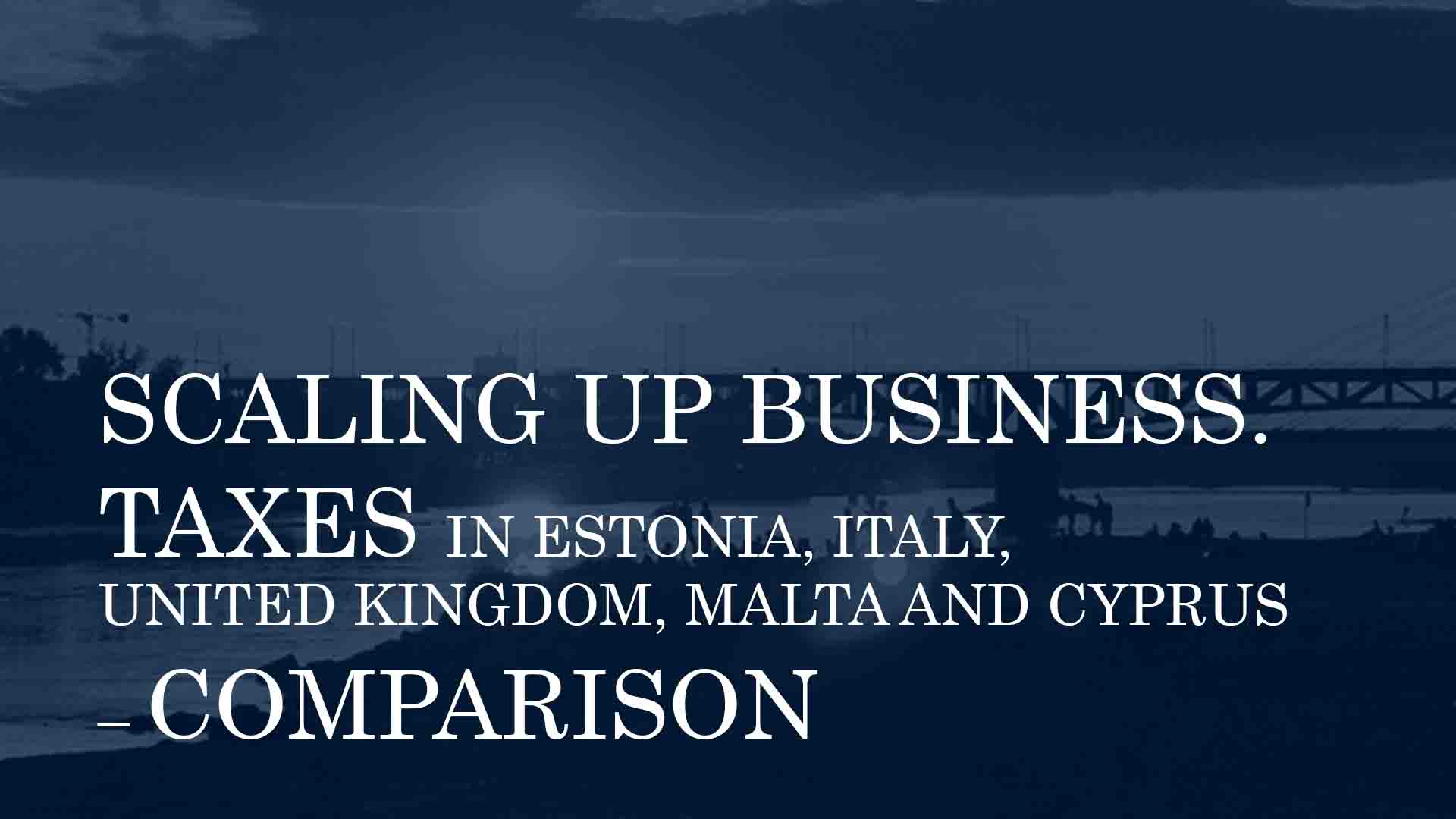 SCALING UP BUSINESS. TAXES IN ESTONIA, ITALY, UNITED KINGDOM, MALTA AND CYPRUS – COMPARISON